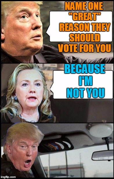 "Donald Cab driving | NAME ONE ""GREAT"" REASON THEY SHOULD VOTE FOR YOU BECAUSE I'M NOT YOU 