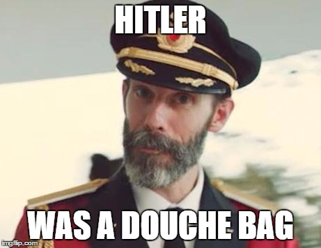 Captain Obvious | HITLER WAS A DOUCHE BAG | image tagged in captain obvious | made w/ Imgflip meme maker