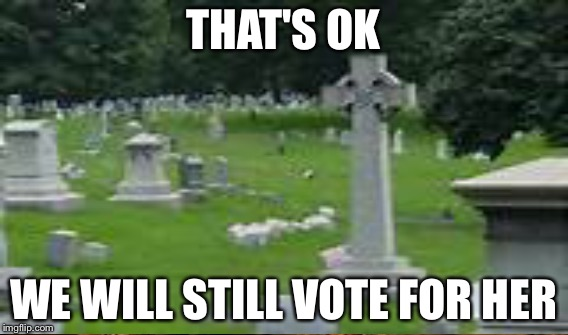 THAT'S OK WE WILL STILL VOTE FOR HER | made w/ Imgflip meme maker