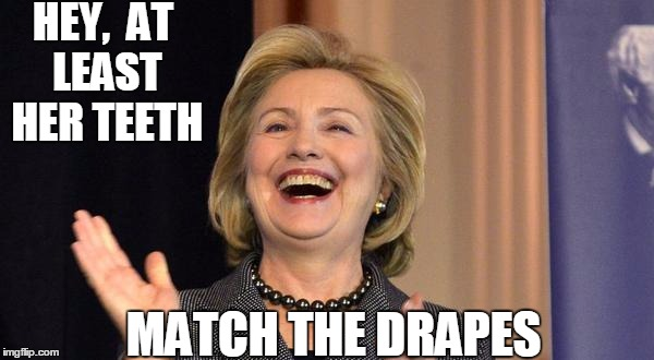 Hillary 2016 | HEY,  AT LEAST HER TEETH MATCH THE DRAPES | image tagged in hillary laughing | made w/ Imgflip meme maker