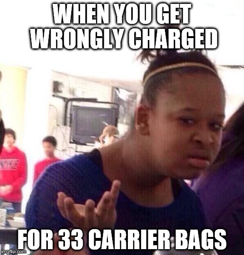 This happened to me today - I didn't even buy any bags... (I got my money back though) |  WHEN YOU GET WRONGLY CHARGED; FOR 33 CARRIER BAGS | image tagged in memes,black girl wat,shopping,mistakes | made w/ Imgflip meme maker