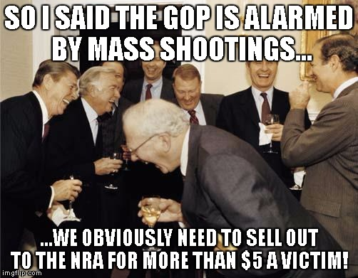 A gun victim is worth $5 to the GOP | SO I SAID THE GOP IS ALARMED BY MASS SHOOTINGS... ...WE OBVIOUSLY NEED TO SELL OUT TO THE NRA FOR MORE THAN $5 A VICTIM! | image tagged in republicans laughing,nra,gop,guns,gun laws,ar-15 | made w/ Imgflip meme maker