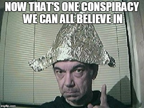 NOW THAT'S ONE CONSPIRACY WE CAN ALL BELIEVE IN | made w/ Imgflip meme maker