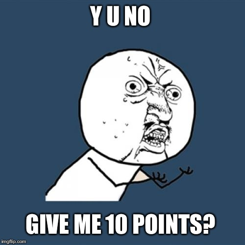 Y U No Meme | Y U NO GIVE ME 10 POINTS? | image tagged in memes,y u no | made w/ Imgflip meme maker