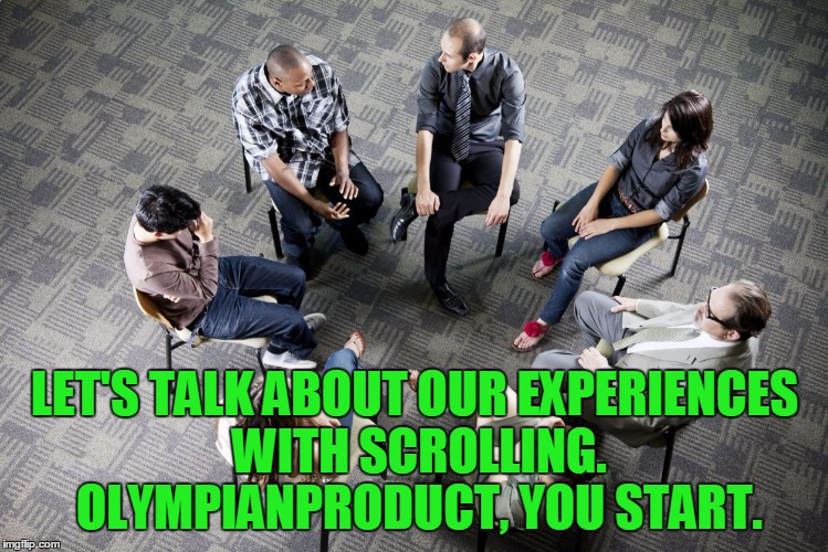 LET'S TALK ABOUT OUR EXPERIENCES WITH SCROLLING. OLYMPIANPRODUCT, YOU START. | made w/ Imgflip meme maker