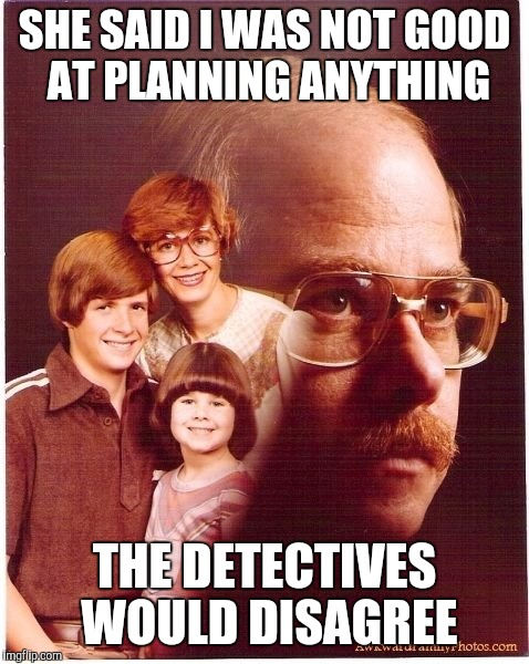Vengeance Dad Meme | SHE SAID I WAS NOT GOOD AT PLANNING ANYTHING THE DETECTIVES WOULD DISAGREE | image tagged in memes,vengeance dad | made w/ Imgflip meme maker