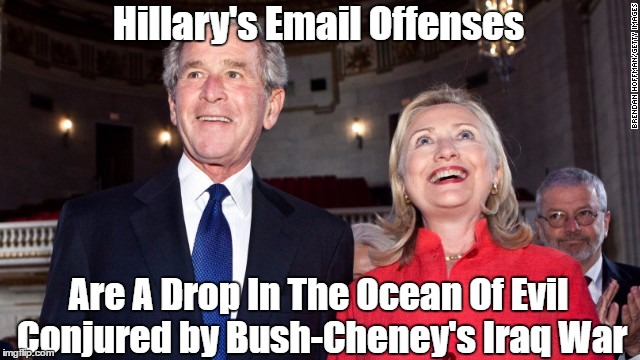 Hillary's Email Offenses Are A Drop In The Ocean Of Evil Conjured by Bush-Cheney's Iraq War | made w/ Imgflip meme maker