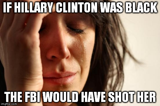 White Privilege | IF HILLARY CLINTON WAS BLACK THE FBI WOULD HAVE SHOT HER | image tagged in memes,first world problems,hillary clinton 2016,white privilege,democrats,black lives matter | made w/ Imgflip meme maker