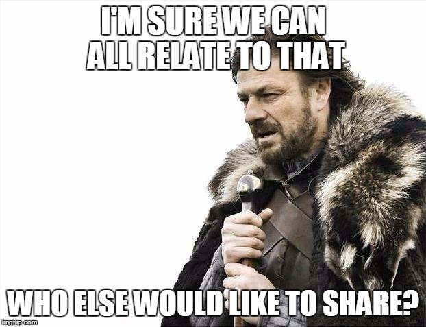 Brace Yourselves X is Coming Meme | I'M SURE WE CAN ALL RELATE TO THAT WHO ELSE WOULD LIKE TO SHARE? | image tagged in memes,brace yourselves x is coming | made w/ Imgflip meme maker