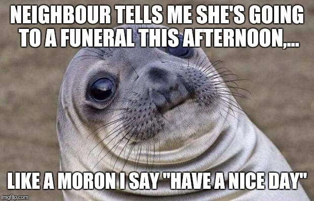 "It's a beatiful day, first in several, I just never know what to say. This probably wasn't it. | NEIGHBOUR TELLS ME SHE'S GOING TO A FUNERAL THIS AFTERNOON,... LIKE A MORON I SAY ""HAVE A NICE DAY"" 