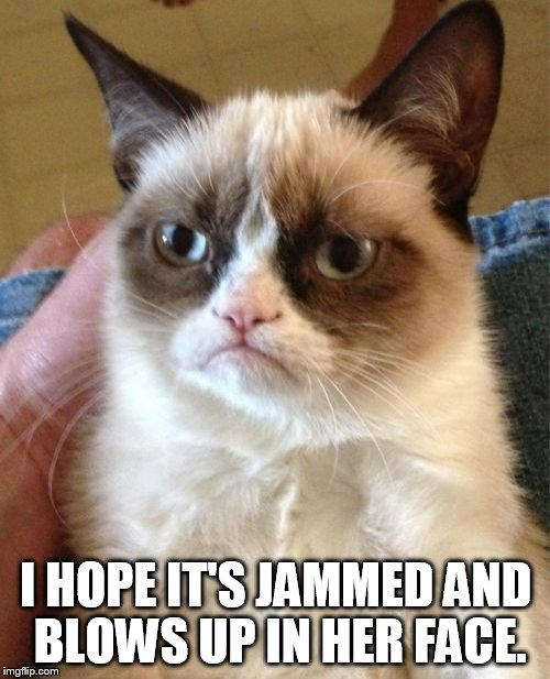 Grumpy Cat Meme | I HOPE IT'S JAMMED AND BLOWS UP IN HER FACE. | image tagged in memes,grumpy cat | made w/ Imgflip meme maker