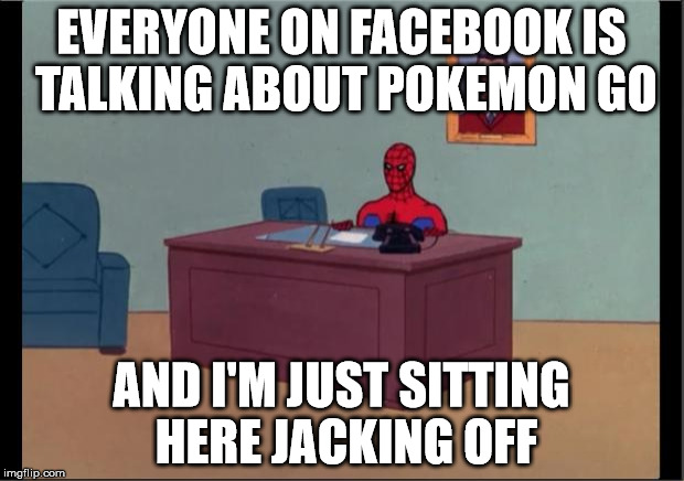 Spider-Man Desk | EVERYONE ON FACEBOOK IS TALKING ABOUT POKEMON GO AND I'M JUST SITTING HERE JACKING OFF | image tagged in spider-man desk | made w/ Imgflip meme maker