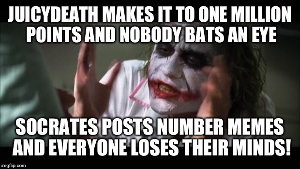 And everybody loses their minds Meme | JUICYDEATH MAKES IT TO ONE MILLION POINTS AND NOBODY BATS AN EYE SOCRATES POSTS NUMBER MEMES AND EVERYONE LOSES THEIR MINDS! | image tagged in memes,and everybody loses their minds | made w/ Imgflip meme maker