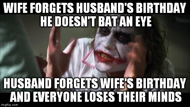 And everybody loses their minds Meme | WIFE FORGETS HUSBAND'S BIRTHDAY HE DOESN'T BAT AN EYE HUSBAND FORGETS WIFE'S BIRTHDAY AND EVERYONE LOSES THEIR MINDS | image tagged in memes,and everybody loses their minds | made w/ Imgflip meme maker