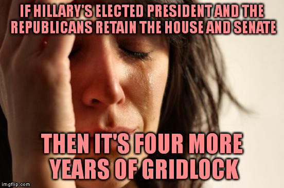First World Problems Meme | IF HILLARY'S ELECTED PRESIDENT AND THE REPUBLICANS RETAIN THE HOUSE AND SENATE THEN IT'S FOUR MORE YEARS OF GRIDLOCK | image tagged in memes,first world problems | made w/ Imgflip meme maker