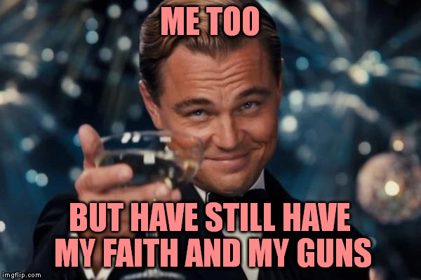 Leonardo Dicaprio Cheers Meme | ME TOO BUT HAVE STILL HAVE MY FAITH AND MY GUNS | image tagged in memes,leonardo dicaprio cheers | made w/ Imgflip meme maker