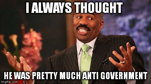 Steve Harvey Meme | I ALWAYS THOUGHT HE WAS PRETTY MUCH ANTI GOVERNMENT | image tagged in memes,steve harvey | made w/ Imgflip meme maker