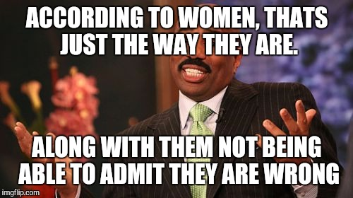 Steve Harvey Meme | ACCORDING TO WOMEN, THATS JUST THE WAY THEY ARE. ALONG WITH THEM NOT BEING ABLE TO ADMIT THEY ARE WRONG | image tagged in memes,steve harvey | made w/ Imgflip meme maker