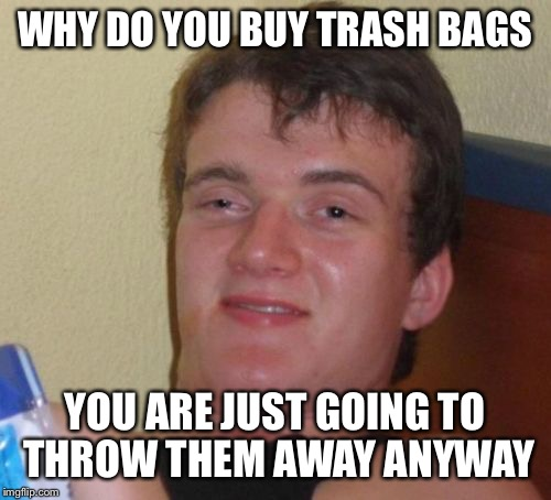 10 Guy Meme | WHY DO YOU BUY TRASH BAGS YOU ARE JUST GOING TO THROW THEM AWAY ANYWAY | image tagged in memes,10 guy | made w/ Imgflip meme maker