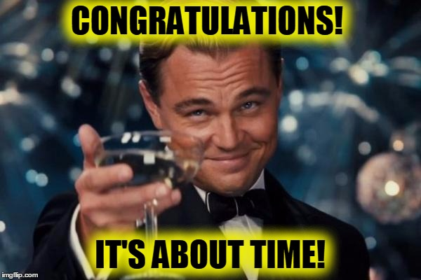 Leonardo Dicaprio Cheers Meme | CONGRATULATIONS! IT'S ABOUT TIME! | image tagged in memes,leonardo dicaprio cheers | made w/ Imgflip meme maker