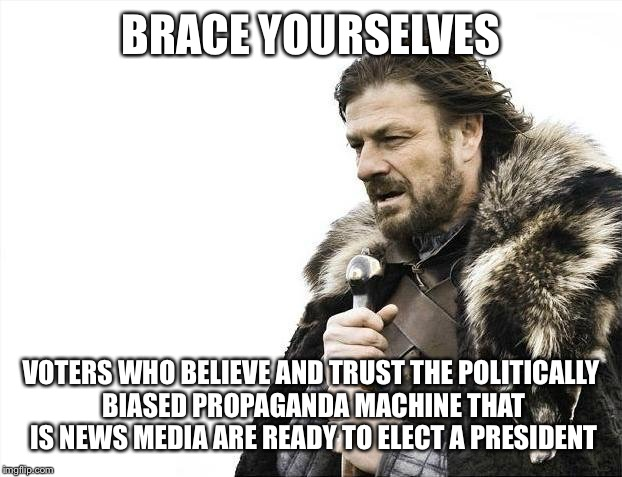 Brace yourselves, November is coming | BRACE YOURSELVES VOTERS WHO BELIEVE AND TRUST THE POLITICALLY BIASED PROPAGANDA MACHINE THAT IS NEWS MEDIA ARE READY TO ELECT A PRESIDENT | image tagged in memes,brace yourselves x is coming,voters,news media | made w/ Imgflip meme maker