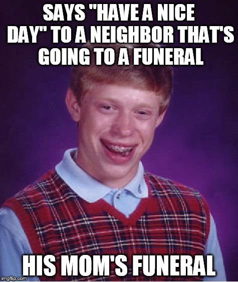 "Bad Luck Brian Meme | SAYS ""HAVE A NICE DAY"" TO A NEIGHBOR THAT'S GOING TO A FUNERAL HIS MOM'S FUNERAL 