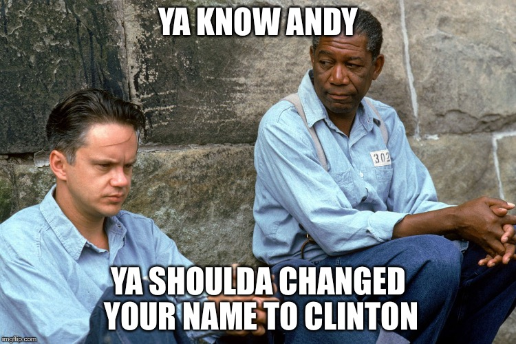 Post court legal advice | YA KNOW ANDY YA SHOULDA CHANGED YOUR NAME TO CLINTON | image tagged in shawshank,hillary clinton,memes | made w/ Imgflip meme maker