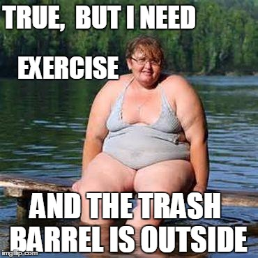 big woman, big heart | TRUE,  BUT I NEED EXERCISE AND THE TRASH BARREL IS OUTSIDE | image tagged in big woman big heart | made w/ Imgflip meme maker