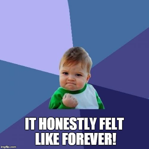 Success Kid Meme | IT HONESTLY FELT LIKE FOREVER! | image tagged in memes,success kid | made w/ Imgflip meme maker