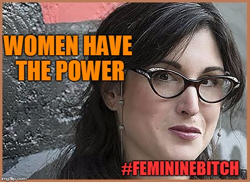 feminist Zeisler | WOMEN HAVE THE POWER #FEMININEB**CH | image tagged in feminist zeisler | made w/ Imgflip meme maker