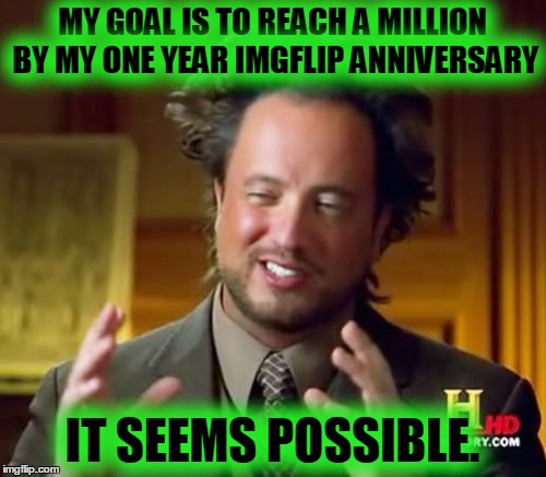 Ancient Aliens Meme | MY GOAL IS TO REACH A MILLION BY MY ONE YEAR IMGFLIP ANNIVERSARY IT SEEMS POSSIBLE. | image tagged in memes,ancient aliens | made w/ Imgflip meme maker
