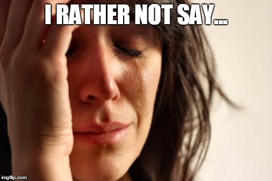 First World Problems Meme | I RATHER NOT SAY... | image tagged in memes,first world problems | made w/ Imgflip meme maker