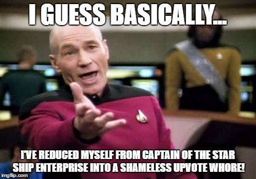 Picard Wtf Meme | I GUESS BASICALLY... I'VE REDUCED MYSELF FROM CAPTAIN OF THE STAR SHIP ENTERPRISE INTO A SHAMELESS UPVOTE W**RE! | image tagged in memes,picard wtf | made w/ Imgflip meme maker