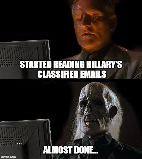 There are lots | STARTED READING HILLARY'S CLASSIFIED EMAILS ALMOST DONE... | image tagged in memes,ill just wait here,hillary clinton,email scandal | made w/ Imgflip meme maker