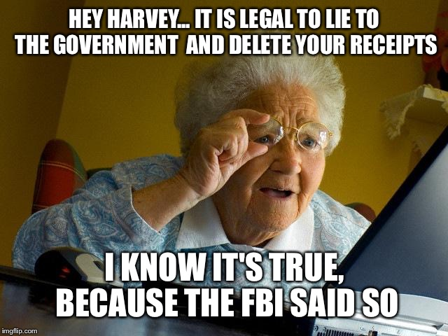 Grandma Finds The Internet Meme | HEY HARVEY... IT IS LEGAL TO LIE TO THE GOVERNMENT  AND DELETE YOUR RECEIPTS I KNOW IT'S TRUE, BECAUSE THE FBI SAID SO | image tagged in memes,grandma finds the internet | made w/ Imgflip meme maker