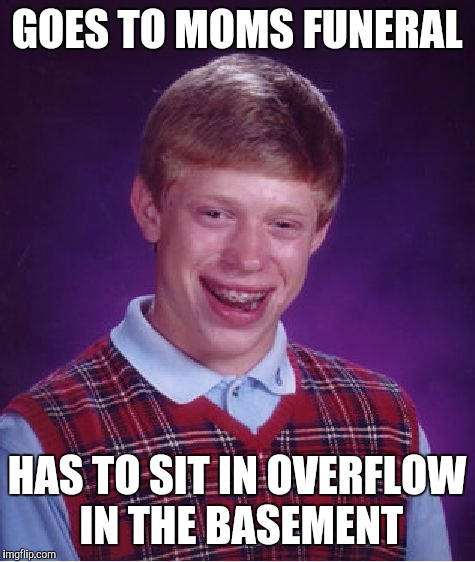 Bad Luck Brian Meme | GOES TO MOMS FUNERAL HAS TO SIT IN OVERFLOW IN THE BASEMENT | image tagged in memes,bad luck brian | made w/ Imgflip meme maker