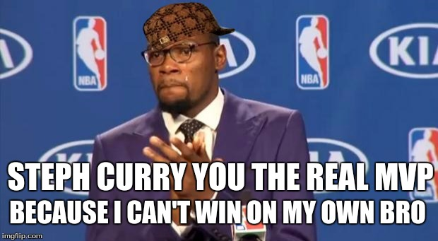Who is the real MVP? | STEPH CURRY YOU THE REAL MVP BECAUSE I CAN'T WIN ON MY OWN BRO | image tagged in you the real mvp,kevin durant mvp,kevin durant,okc,golden state warriors,nba | made w/ Imgflip meme maker