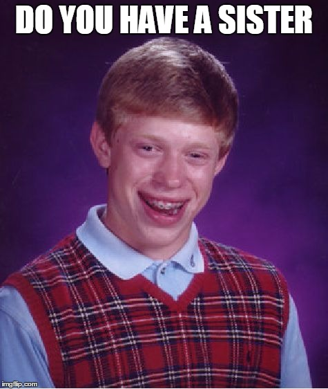 Bad Luck Brian Meme | DO YOU HAVE A SISTER | image tagged in memes,bad luck brian | made w/ Imgflip meme maker