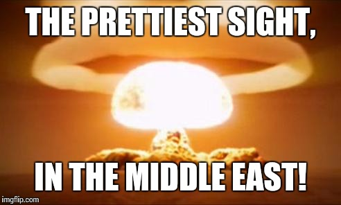 Ragheads go booooommm!!! | THE PRETTIEST SIGHT, IN THE MIDDLE EAST! | image tagged in nuclear explosion,when you wish upon a star | made w/ Imgflip meme maker