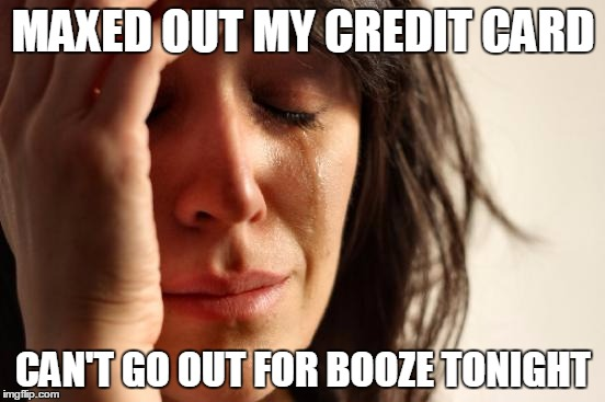 First World Problems |  MAXED OUT MY CREDIT CARD; CAN'T GO OUT FOR BOOZE TONIGHT | image tagged in memes,first world problems,alcohol,alcoholic | made w/ Imgflip meme maker