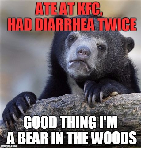 Confession Bear Meme | ATE AT KFC,  HAD DIARRHEA TWICE GOOD THING I'M A BEAR IN THE WOODS | image tagged in memes,confession bear | made w/ Imgflip meme maker
