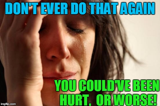 First World Problems Meme | DON'T EVER DO THAT AGAIN YOU COULD'VE BEEN HURT,  OR WORSE! | image tagged in memes,first world problems | made w/ Imgflip meme maker