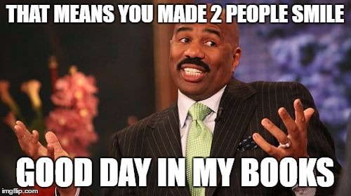 Steve Harvey Meme | THAT MEANS YOU MADE 2 PEOPLE SMILE GOOD DAY IN MY BOOKS | image tagged in memes,steve harvey | made w/ Imgflip meme maker