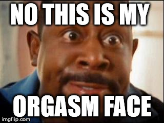 NO THIS IS MY ORGASM FACE | made w/ Imgflip meme maker