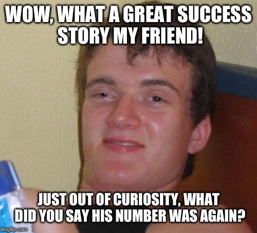 10 Guy Meme | WOW, WHAT A GREAT SUCCESS STORY MY FRIEND! JUST OUT OF CURIOSITY, WHAT DID YOU SAY HIS NUMBER WAS AGAIN? | image tagged in memes,10 guy | made w/ Imgflip meme maker