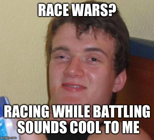 10 Guy Meme | RACE WARS? RACING WHILE BATTLING SOUNDS COOL TO ME | image tagged in memes,10 guy | made w/ Imgflip meme maker