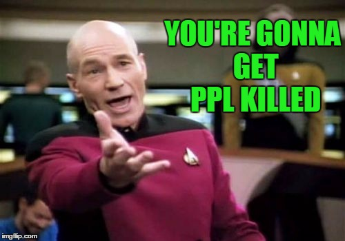 Picard Wtf Meme | YOU'RE GONNA GET PPL KILLED | image tagged in memes,picard wtf | made w/ Imgflip meme maker