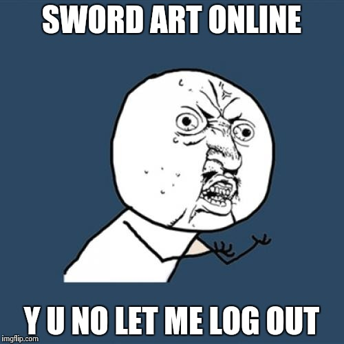 Y U No Meme | SWORD ART ONLINE Y U NO LET ME LOG OUT | image tagged in memes,y u no | made w/ Imgflip meme maker