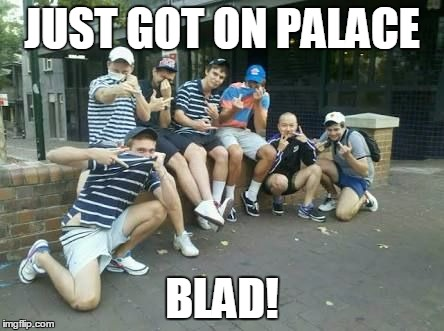 JUST GOT ON PALACE BLAD! | made w/ Imgflip meme maker