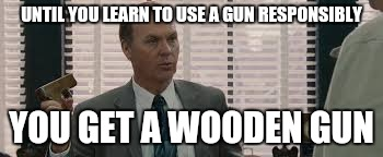 Responsible wooden gun | UNTIL YOU LEARN TO USE A GUN RESPONSIBLY YOU GET A WOODEN GUN | image tagged in gun,the other guys,responsible | made w/ Imgflip meme maker